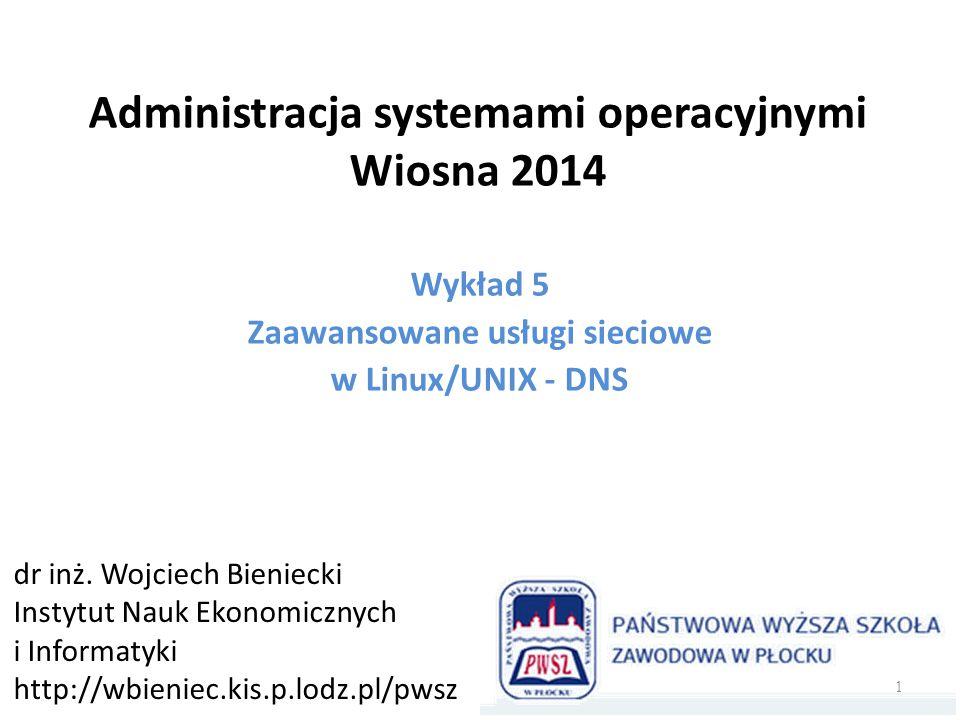 Administracja systemami operacyjnymi Wiosna 2014 Wykład 5 Zaawansowane usługi sieciowe w Linux/UNIX - DNS dr inż. Wojciech Bieniecki Instytut Nauk Eko