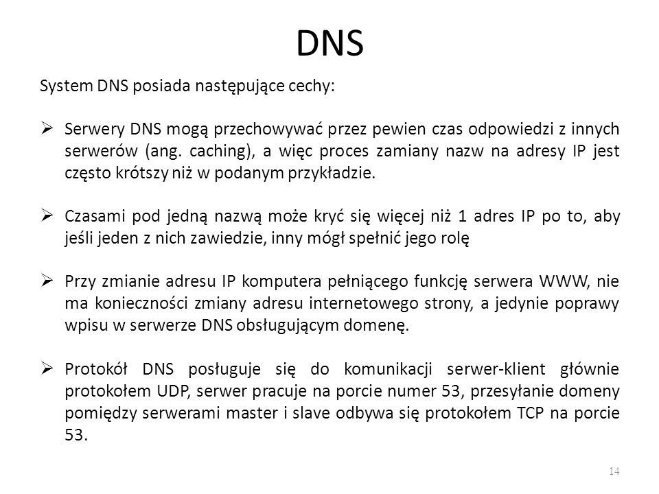 DNS System DNS posiada następujące cechy:  Serwery DNS mogą przechowywać przez pewien czas odpowiedzi z innych serwerów (ang. caching), a więc proces
