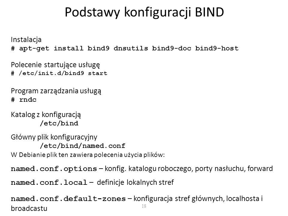 18 Podstawy konfiguracji BIND Instalacja # apt-get install bind9 dnsutils bind9-doc bind9-host Katalog z konfiguracją /etc/bind Polecenie startujące usługę # /etc/init.d/bind9 start Program zarządzania usługą # rndc Główny plik konfiguracyjny /etc/bind/named.conf W Debianie plik ten zawiera polecenia użycia plików: named.conf.options – konfig.