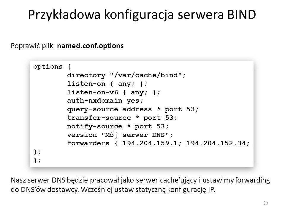 Przykładowa konfiguracja serwera BIND 20 Poprawić plik named.conf.options options { directory /var/cache/bind ; listen-on { any; }; listen-on-v6 { any; }; auth-nxdomain yes; query-source address * port 53; transfer-source * port 53; notify-source * port 53; version Mój serwer DNS ; forwarders { 194.204.159.1; 194.204.152.34; }; }; options { directory /var/cache/bind ; listen-on { any; }; listen-on-v6 { any; }; auth-nxdomain yes; query-source address * port 53; transfer-source * port 53; notify-source * port 53; version Mój serwer DNS ; forwarders { 194.204.159.1; 194.204.152.34; }; }; Nasz serwer DNS będzie pracował jako serwer cache'ujący i ustawimy forwarding do DNS'ów dostawcy.