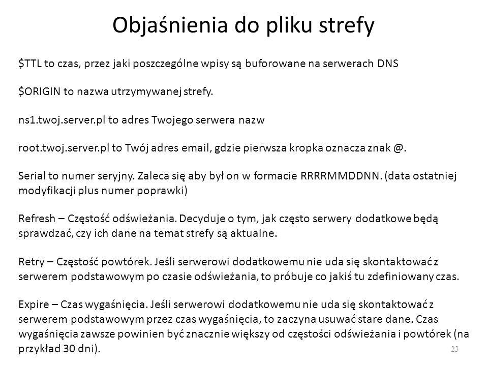 Objaśnienia do pliku strefy 23 $TTL to czas, przez jaki poszczególne wpisy są buforowane na serwerach DNS $ORIGIN to nazwa utrzymywanej strefy.