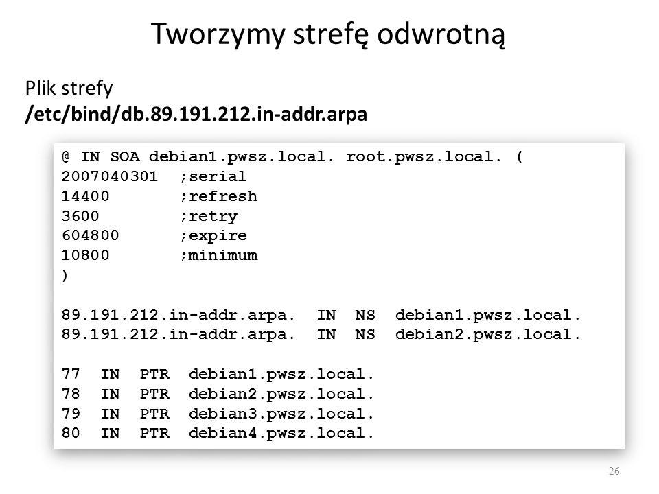 Tworzymy strefę odwrotną 26 Plik strefy /etc/bind/db.89.191.212.in-addr.arpa @ IN SOA debian1.pwsz.local. root.pwsz.local. ( 2007040301 ;serial 14400
