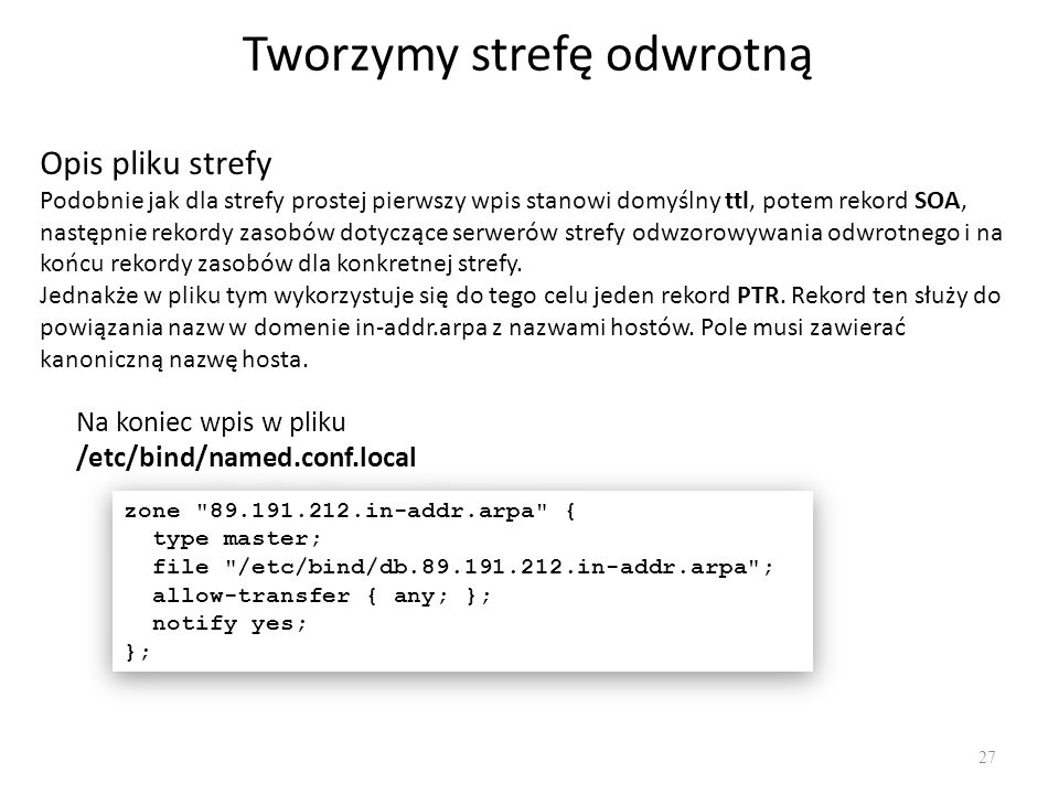 Tworzymy strefę odwrotną 27 Na koniec wpis w pliku /etc/bind/named.conf.local zone 89.191.212.in-addr.arpa { type master; file /etc/bind/db.89.191.212.in-addr.arpa ; allow-transfer { any; }; notify yes; }; zone 89.191.212.in-addr.arpa { type master; file /etc/bind/db.89.191.212.in-addr.arpa ; allow-transfer { any; }; notify yes; }; Opis pliku strefy Podobnie jak dla strefy prostej pierwszy wpis stanowi domyślny ttl, potem rekord SOA, następnie rekordy zasobów dotyczące serwerów strefy odwzorowywania odwrotnego i na końcu rekordy zasobów dla konkretnej strefy.