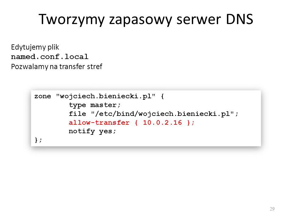 Tworzymy zapasowy serwer DNS Edytujemy plik named.conf.local Pozwalamy na transfer stref zone wojciech.bieniecki.pl { type master; file /etc/bind/wojciech.bieniecki.pl ; allow-transfer { 10.0.2.16 }; notify yes; }; zone wojciech.bieniecki.pl { type master; file /etc/bind/wojciech.bieniecki.pl ; allow-transfer { 10.0.2.16 }; notify yes; }; 29