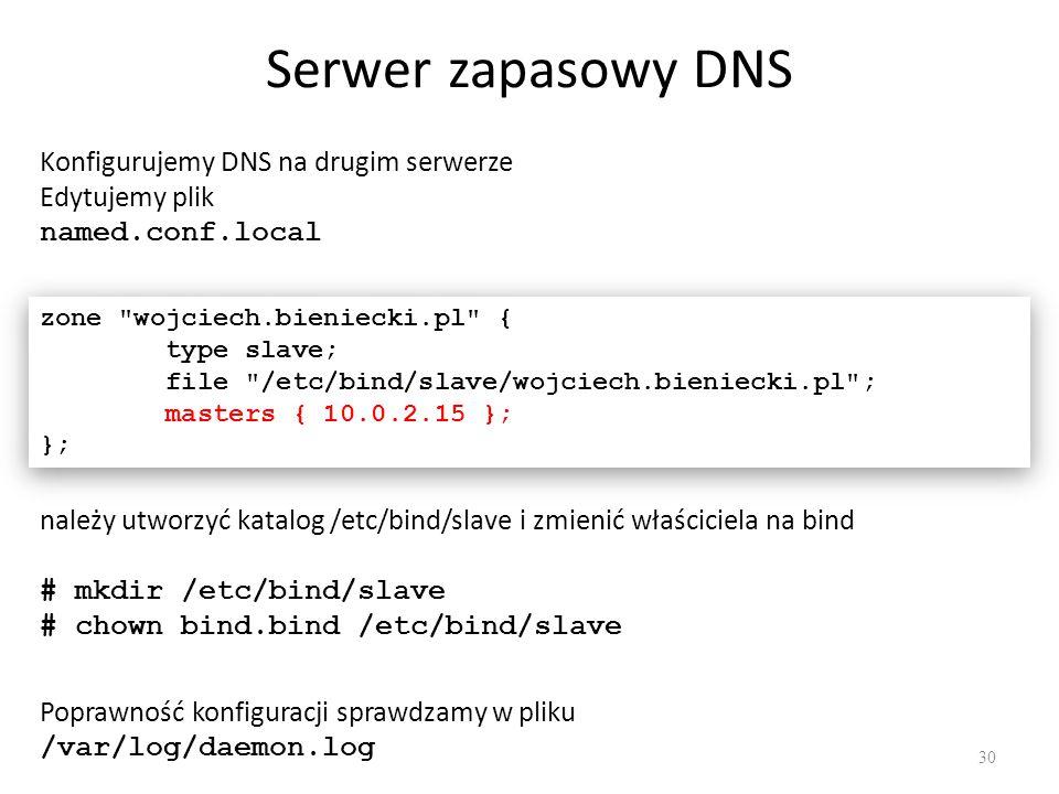 Serwer zapasowy DNS Konfigurujemy DNS na drugim serwerze Edytujemy plik named.conf.local zone wojciech.bieniecki.pl { type slave; file /etc/bind/slave/wojciech.bieniecki.pl ; masters { 10.0.2.15 }; }; zone wojciech.bieniecki.pl { type slave; file /etc/bind/slave/wojciech.bieniecki.pl ; masters { 10.0.2.15 }; }; należy utworzyć katalog /etc/bind/slave i zmienić właściciela na bind # mkdir /etc/bind/slave # chown bind.bind /etc/bind/slave Poprawność konfiguracji sprawdzamy w pliku /var/log/daemon.log 30
