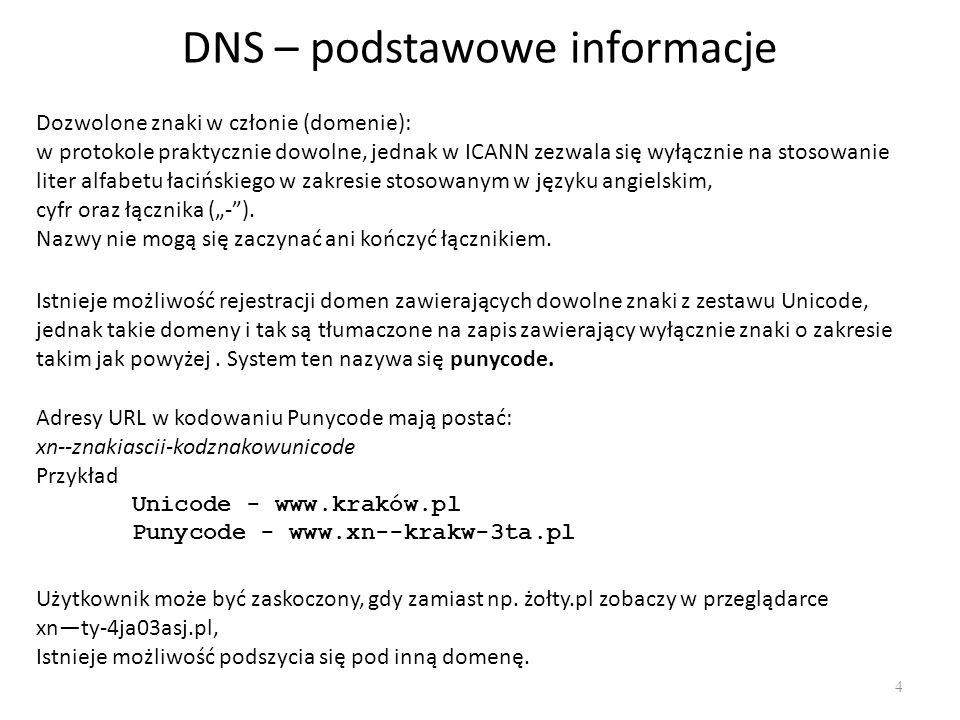 """DNS – podstawowe informacje 4 Dozwolone znaki w członie (domenie): w protokole praktycznie dowolne, jednak w ICANN zezwala się wyłącznie na stosowanie liter alfabetu łacińskiego w zakresie stosowanym w języku angielskim, cyfr oraz łącznika (""""- )."""