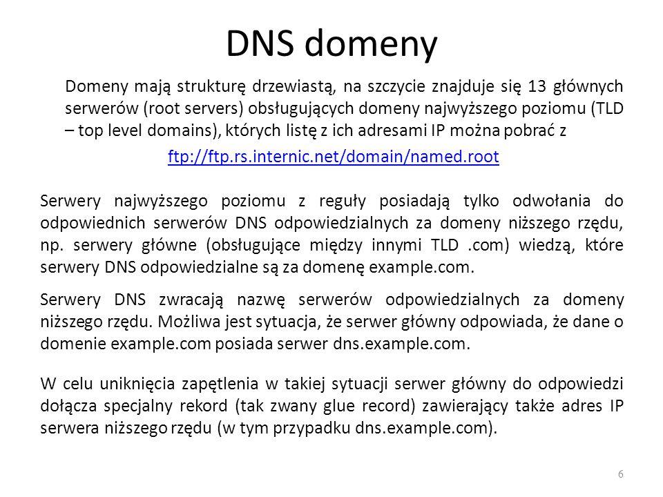 DNS domeny Domeny mają strukturę drzewiastą, na szczycie znajduje się 13 głównych serwerów (root servers) obsługujących domeny najwyższego poziomu (TLD – top level domains), których listę z ich adresami IP można pobrać z ftp://ftp.rs.internic.net/domain/named.root Serwery najwyższego poziomu z reguły posiadają tylko odwołania do odpowiednich serwerów DNS odpowiedzialnych za domeny niższego rzędu, np.