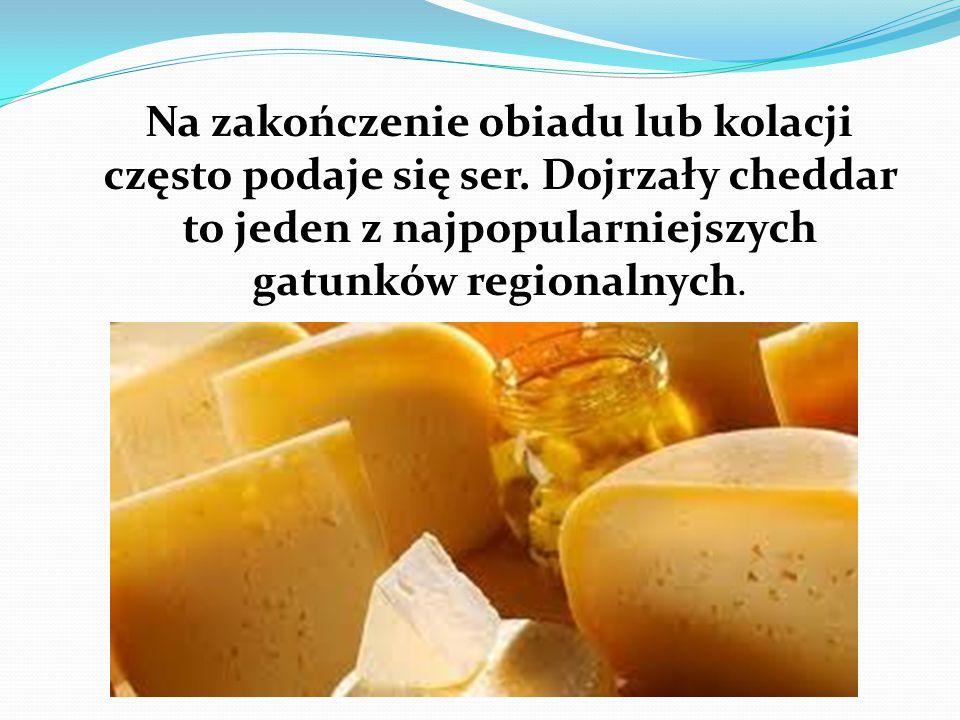 Na zakończenie obiadu lub kolacji często podaje się ser. Dojrzały cheddar to jeden z najpopularniejszych gatunków regionalnych.