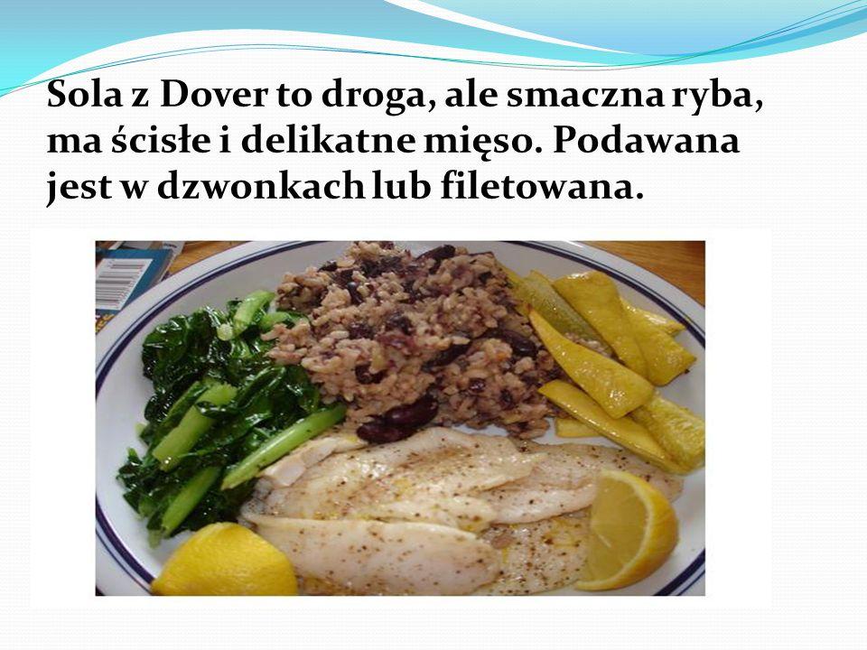 Sola z Dover to droga, ale smaczna ryba, ma ścisłe i delikatne mięso. Podawana jest w dzwonkach lub filetowana.