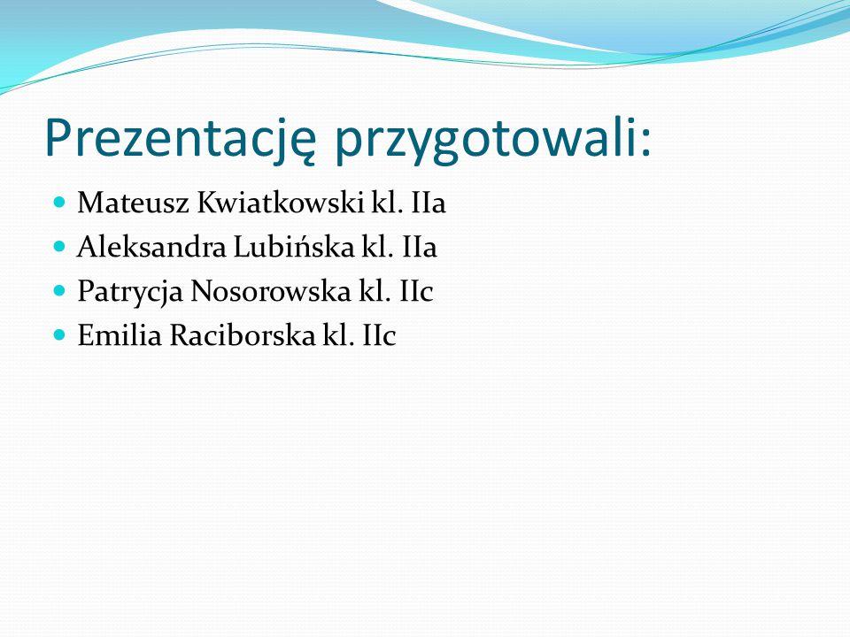 Prezentację przygotowali: Mateusz Kwiatkowski kl. IIa Aleksandra Lubińska kl. IIa Patrycja Nosorowska kl. IIc Emilia Raciborska kl. IIc
