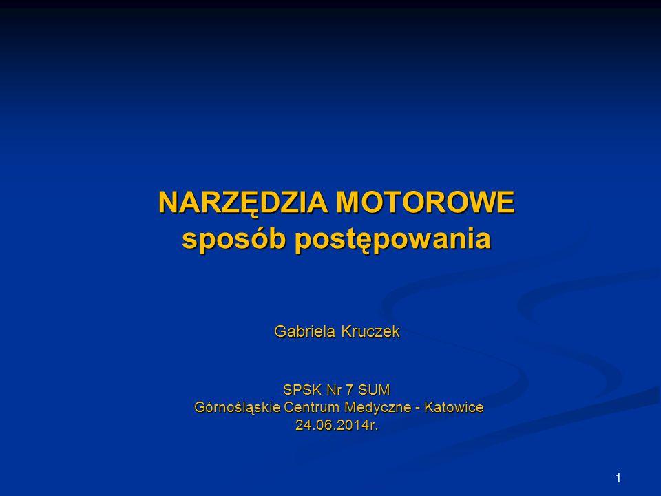 NARZĘDZIA MOTOROWE sposób postępowania Gabriela Kruczek SPSK Nr 7 SUM Górnośląskie Centrum Medyczne - Katowice 24.06.2014r. 1