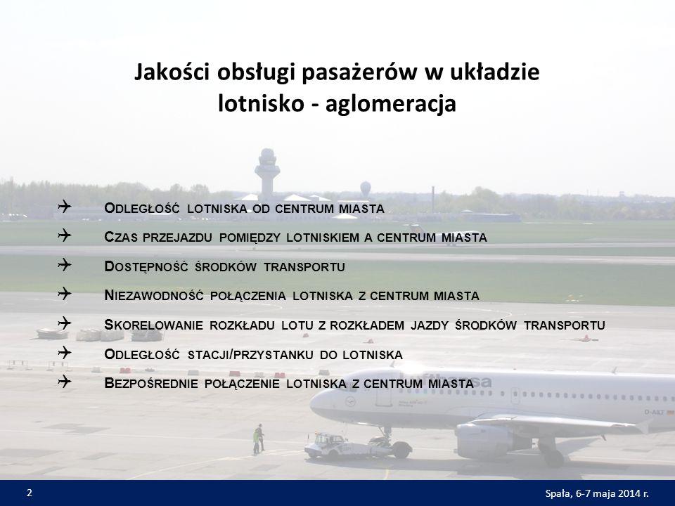 Jakości obsługi pasażerów w układzie lotnisko - aglomeracja  O DLEGŁOŚĆ LOTNISKA OD CENTRUM MIASTA  C ZAS PRZEJAZDU POMIĘDZY LOTNISKIEM A CENTRUM MIASTA  D OSTĘPNOŚĆ ŚRODKÓW TRANSPORTU  N IEZAWODNOŚĆ POŁĄCZENIA LOTNISKA Z CENTRUM MIASTA  S KORELOWANIE ROZKŁADU LOTU Z ROZKŁADEM JAZDY ŚRODKÓW TRANSPORTU  O DLEGŁOŚĆ STACJI / PRZYSTANKU DO LOTNISKA  B EZPOŚREDNIE POŁĄCZENIE LOTNISKA Z CENTRUM MIASTA 2 Spała, 6-7 maja 2014 r.