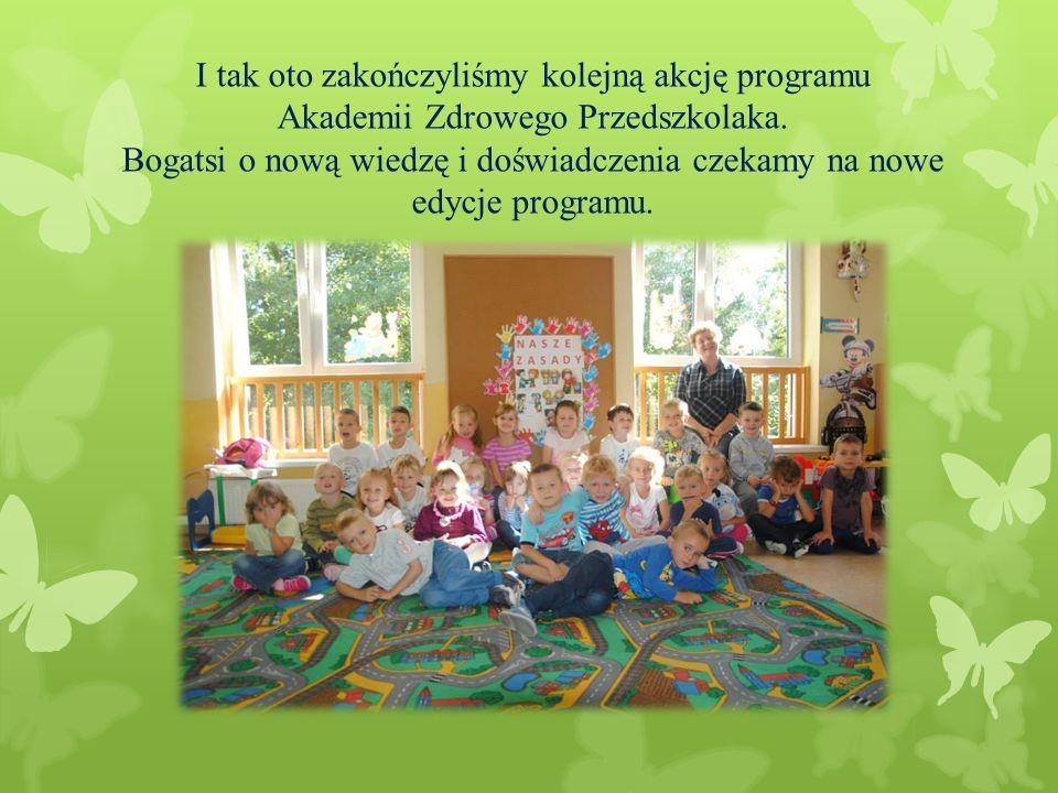 I tak oto zakończyliśmy kolejną akcję programu Akademii Zdrowego Przedszkolaka. Bogatsi o nową wiedzę i doświadczenia czekamy na nowe edycje programu.
