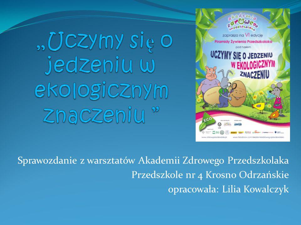 Sprawozdanie z warsztatów Akademii Zdrowego Przedszkolaka Przedszkole nr 4 Krosno Odrzańskie opracowała: Lilia Kowalczyk