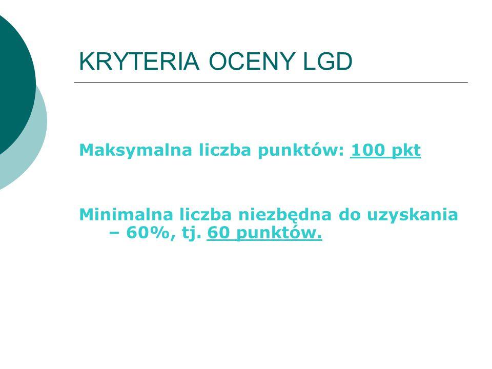 KRYTERIA OCENY LGD Maksymalna liczba punktów: 100 pkt Minimalna liczba niezbędna do uzyskania – 60%, tj. 60 punktów.