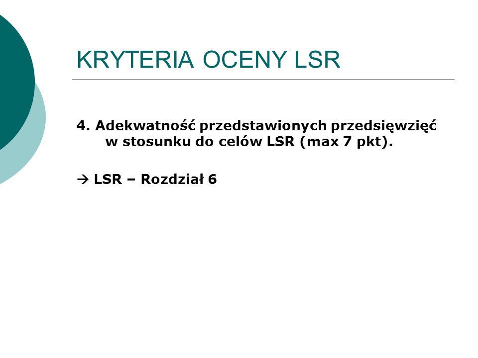 KRYTERIA OCENY LSR 4. Adekwatność przedstawionych przedsięwzięć w stosunku do celów LSR (max 7 pkt).  LSR – Rozdział 6