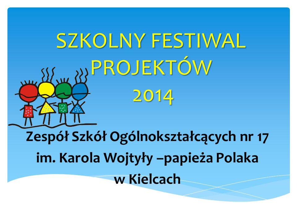 SZKOLNY FESTIWAL PROJEKTÓW 2014 Zespół Szkół Ogólnokształcących nr 17 im. Karola Wojtyły –papieża Polaka w Kielcach