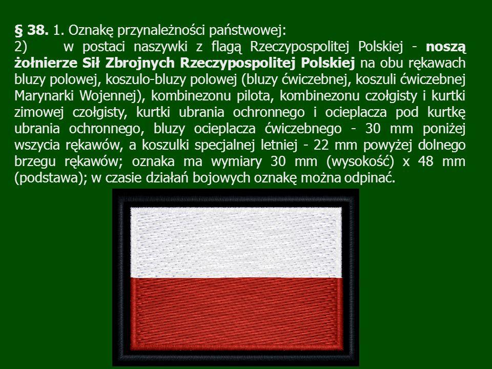 § 38. 1. Oznakę przynależności państwowej: 2)w postaci naszywki z flagą Rzeczypospolitej Polskiej - noszą żołnierze Sił Zbrojnych Rzeczypospolitej Pol