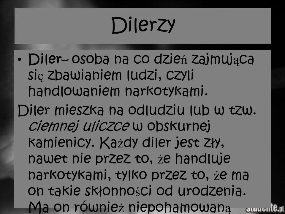 Dilerzy Diler– osoba na co dzie ń zajmuj ą ca si ę zbawianiem ludzi, czyli handlowaniem narkotykami. Diler mieszka na odludziu lub w tzw. ciemnej ulic