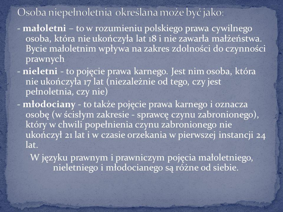 - małoletni – to w rozumieniu polskiego prawa cywilnego osoba, która nie ukończyła lat 18 i nie zawarła małżeństwa.