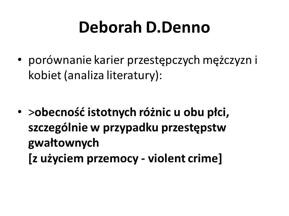 Deborah D.Denno porównanie karier przestępczych mężczyzn i kobiet (analiza literatury): >obecność istotnych różnic u obu płci, szczególnie w przypadku