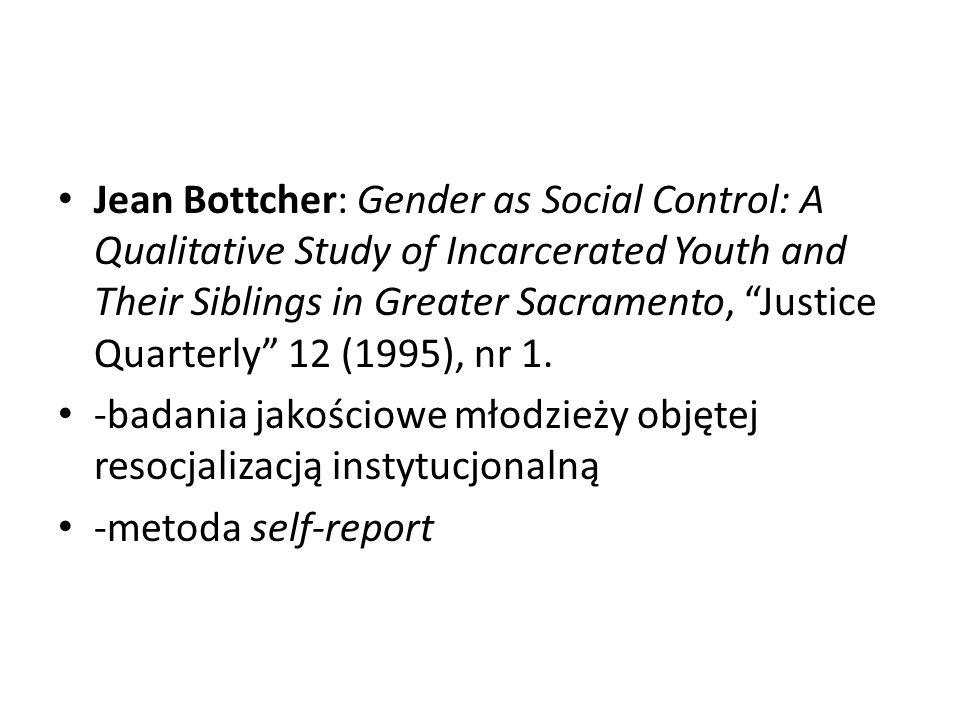 """J.Bottcher Ustalenia Bottchera: -siostry popełniały znacznie mniej przestępstw niż ich bracia -choć rodzeństwo pochodziło z tego samego środowiska rodzinnego to ich """"światy były zupełnie odmienne: dziewczęta na ogół miały jednego chłopaka i kilkoro przyjaciół, chłopcy natomiast mieli kilka dziewczyn i bardziej """"rozmyte wzorce relacji z rówieśnikami"""