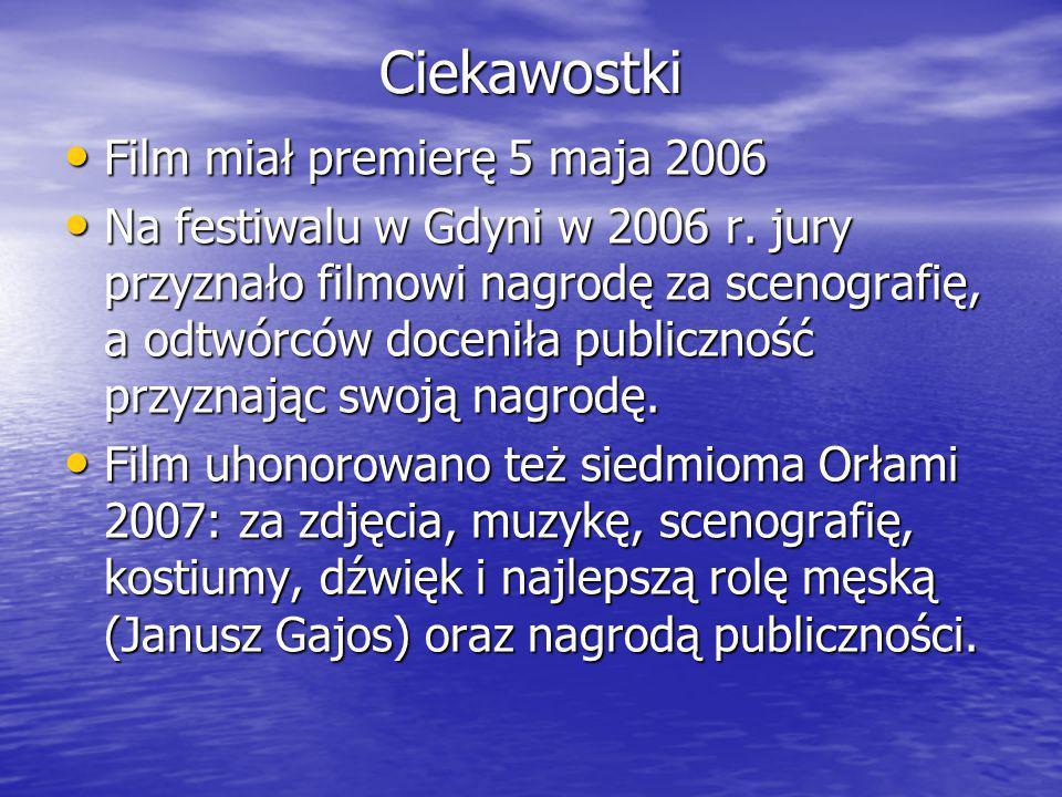 Ciekawostki Film miał premierę 5 maja 2006 Film miał premierę 5 maja 2006 Na festiwalu w Gdyni w 2006 r. jury przyznało filmowi nagrodę za scenografię