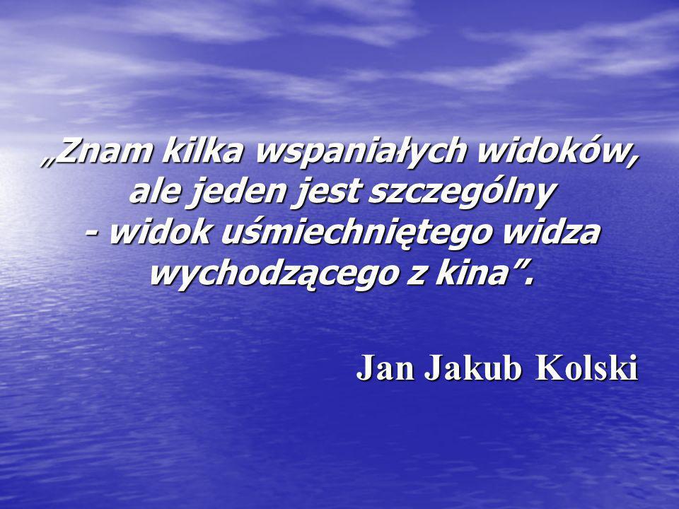 """""""Znam kilka wspaniałych widoków, ale jeden jest szczególny - widok uśmiechniętego widza wychodzącego z kina"""". Jan Jakub Kolski"""