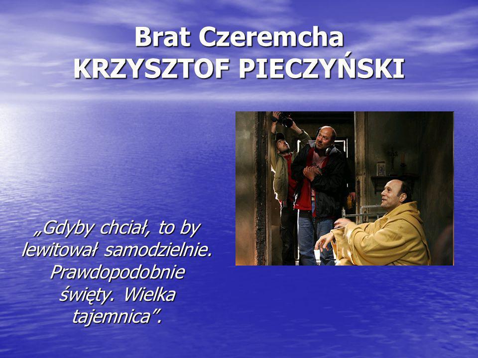 """Brat Czeremcha KRZYSZTOF PIECZYŃSKI """"Gdyby chciał, to by lewitował samodzielnie. Prawdopodobnie święty. Wielka tajemnica""""."""