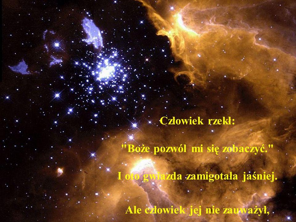 Człowiek rzekł: Boże pozwól mi się zobaczyć. I oto gwiazda zamigotała jaśniej.