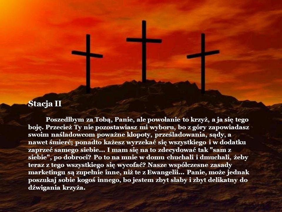 Stacja II Poszedłbym za Tobą, Panie, ale powołanie to krzyż, a ja się tego boję. Przecież Ty nie pozostawiasz mi wyboru, bo z góry zapowiadasz swoim n