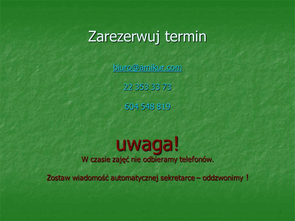 Zarezerwuj termin biuro@amikur.com 22 353 33 73 604 548 819 uwaga! W czasie zajęć nie odbieramy telefonów. Zostaw wiadomość automatycznej sekretarce –