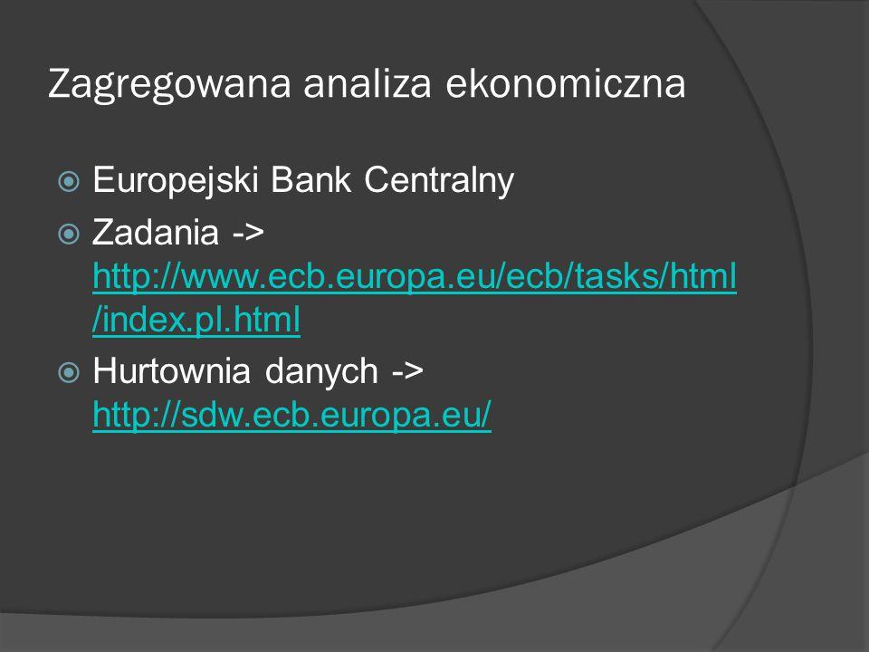 Zagregowana analiza ekonomiczna  Europejski Bank Centralny  Zadania -> http://www.ecb.europa.eu/ecb/tasks/html /index.pl.html http://www.ecb.europa.eu/ecb/tasks/html /index.pl.html  Hurtownia danych -> http://sdw.ecb.europa.eu/ http://sdw.ecb.europa.eu/