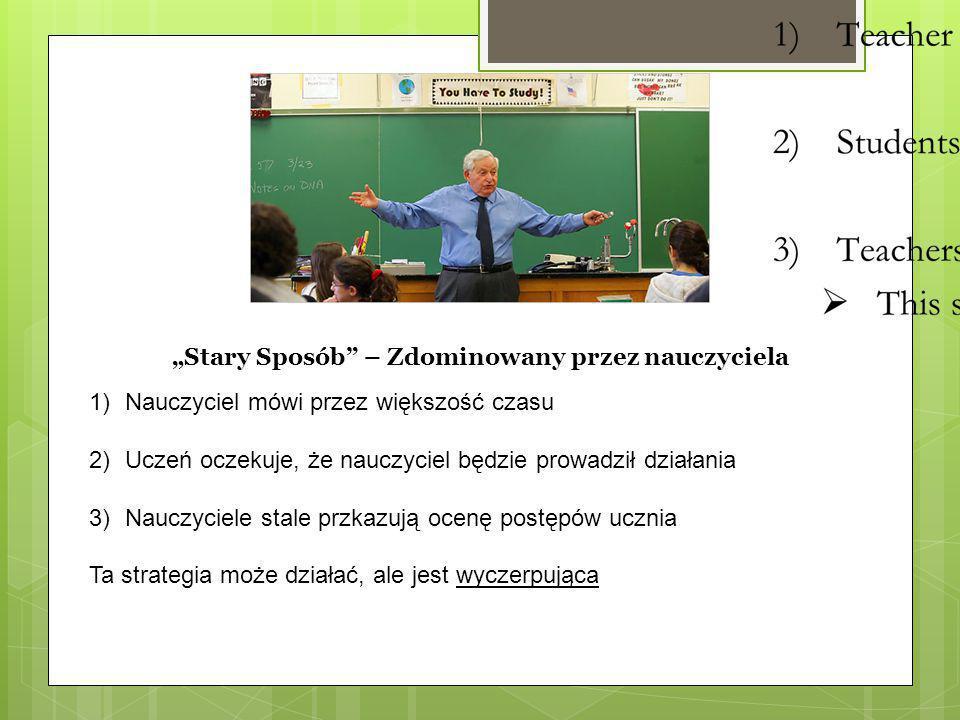 """""""Stary Sposób"""" – Zdominowany przez nauczyciela 1)Nauczyciel mówi przez większość czasu 2)Uczeń oczekuje, że nauczyciel będzie prowadził działania 3)Na"""