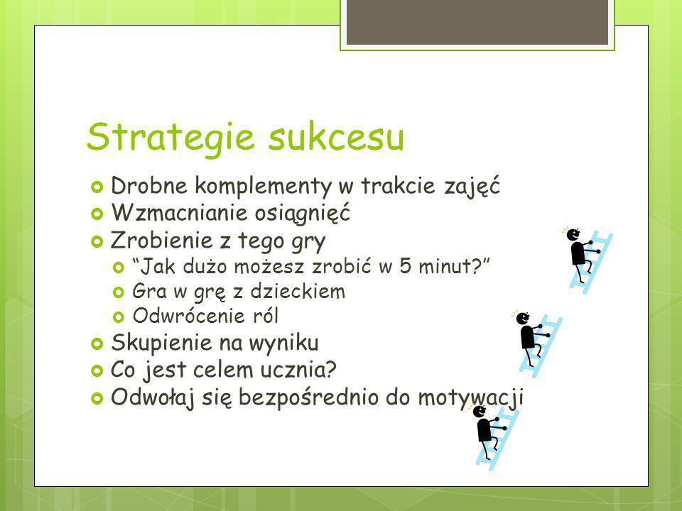 """Strategie sukcesu  Drobne komplementy w trakcie zajęć  Wzmacnianie osiągnięć  Zrobienie z tego gry  """"Jak dużo możesz zrobić w 5 minut?""""  Gra w gr"""