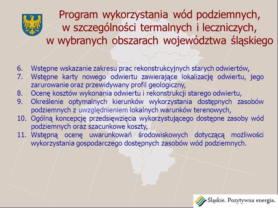 Program wykorzystania wód podziemnych, w szczególności termalnych i leczniczych, w wybranych obszarach województwa śląskiego 6.Wstępne wskazanie zakresu prac rekonstrukcyjnych starych odwiertów, 7.Wstępne karty nowego odwiertu zawierające lokalizację odwiertu, jego zarurowanie oraz przewidywany profil geologiczny, 8.Ocenę kosztów wykonania odwiertu i rekonstrukcji starego odwiertu, 9.Określenie optymalnych kierunków wykorzystania dostępnych zasobów podziemnych z uwzględnieniem lokalnych warunków terenowych, 10.Ogólną koncepcję przedsięwzięcia wykorzystującego dostępne zasoby wód podziemnych oraz szacunkowe koszty, 11.Wstępną ocenę uwarunkowań środowiskowych dotyczącą możliwości wykorzystania gospodarczego dostępnych zasobów wód podziemnych.