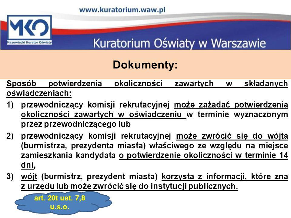 Dokumenty: Sposób potwierdzenia okoliczności zawartych w składanych oświadczeniach: 1)przewodniczący komisji rekrutacyjnej może zażądać potwierdzenia okoliczności zawartych w oświadczeniu w terminie wyznaczonym przez przewodniczącego lub 2)przewodniczący komisji rekrutacyjnej może zwrócić się do wójta (burmistrza, prezydenta miasta) właściwego ze względu na miejsce zamieszkania kandydata o potwierdzenie okoliczności w terminie 14 dni, 3)wójt (burmistrz, prezydent miasta) korzysta z informacji, które zna z urzędu lub może zwrócić się do instytucji publicznych.