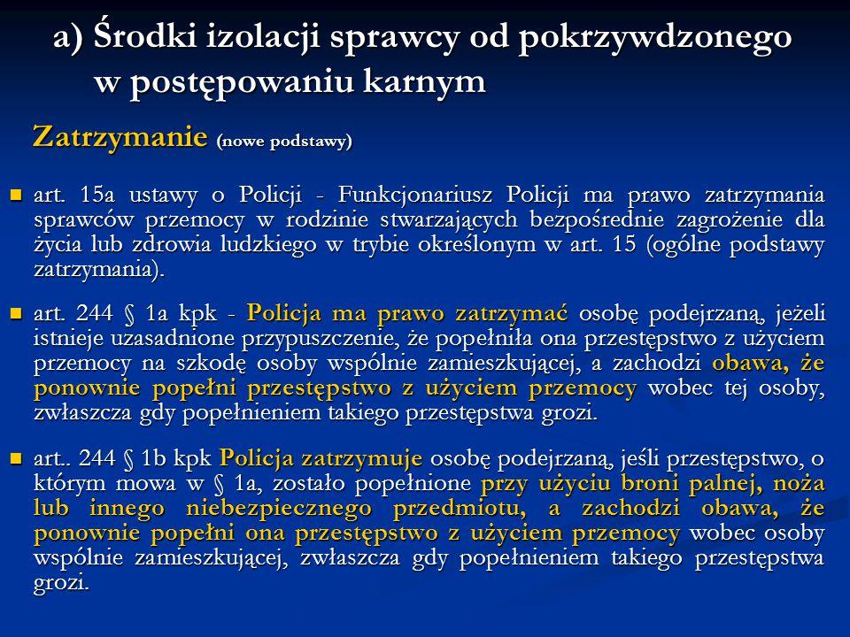 a) Środki izolacji sprawcy od pokrzywdzonego w postępowaniu karnym Zatrzymanie (nowe podstawy) Zatrzymanie (nowe podstawy) art. 15a ustawy o Policji -
