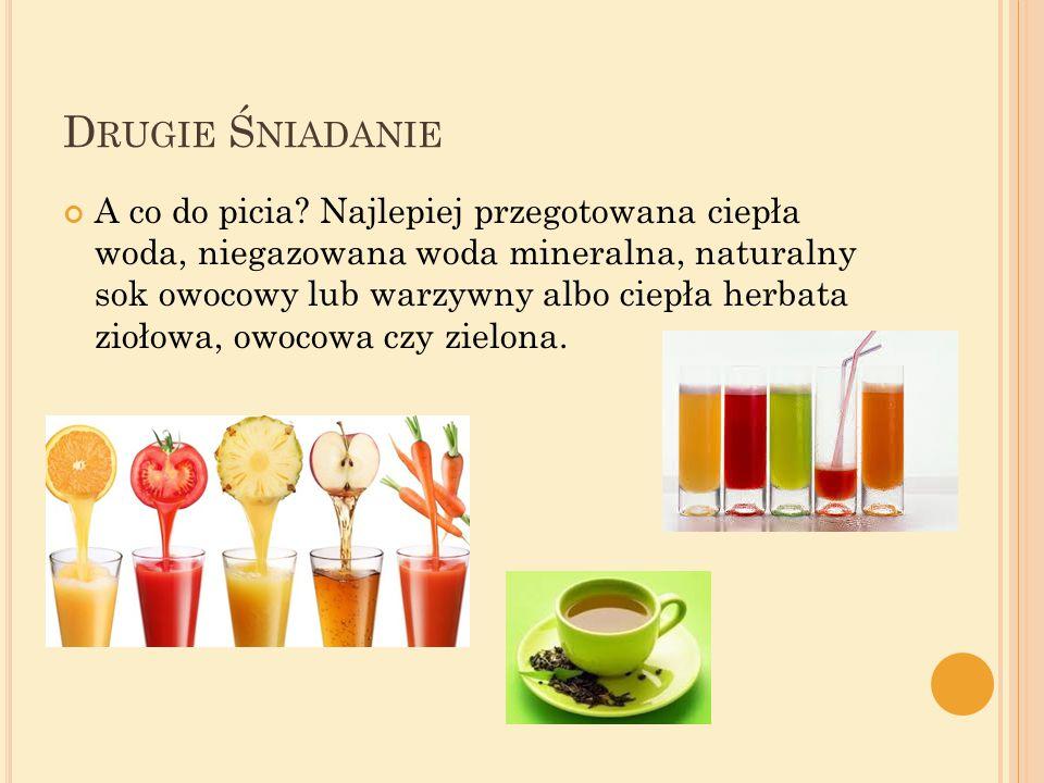D RUGIE Ś NIADANIE A co do picia? Najlepiej przegotowana ciepła woda, niegazowana woda mineralna, naturalny sok owocowy lub warzywny albo ciepła herba