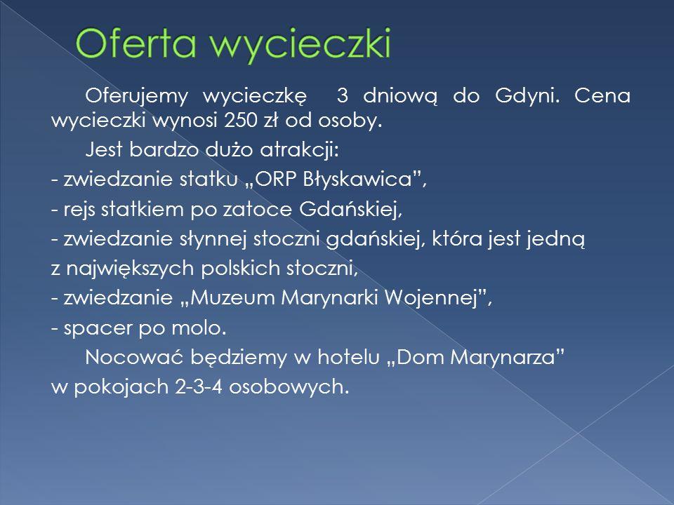 """Oferujemy wycieczkę 3 dniową do Gdyni. Cena wycieczki wynosi 250 zł od osoby. Jest bardzo dużo atrakcji: - zwiedzanie statku """"ORP Błyskawica"""", - rejs"""