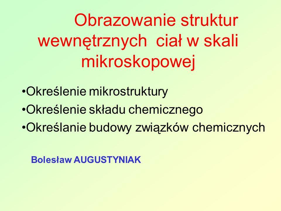 Obrazowanie struktur wewnętrznych ciał w skali mikroskopowej Określenie mikrostruktury Określenie składu chemicznego Określanie budowy związków chemicznych Bolesław AUGUSTYNIAK
