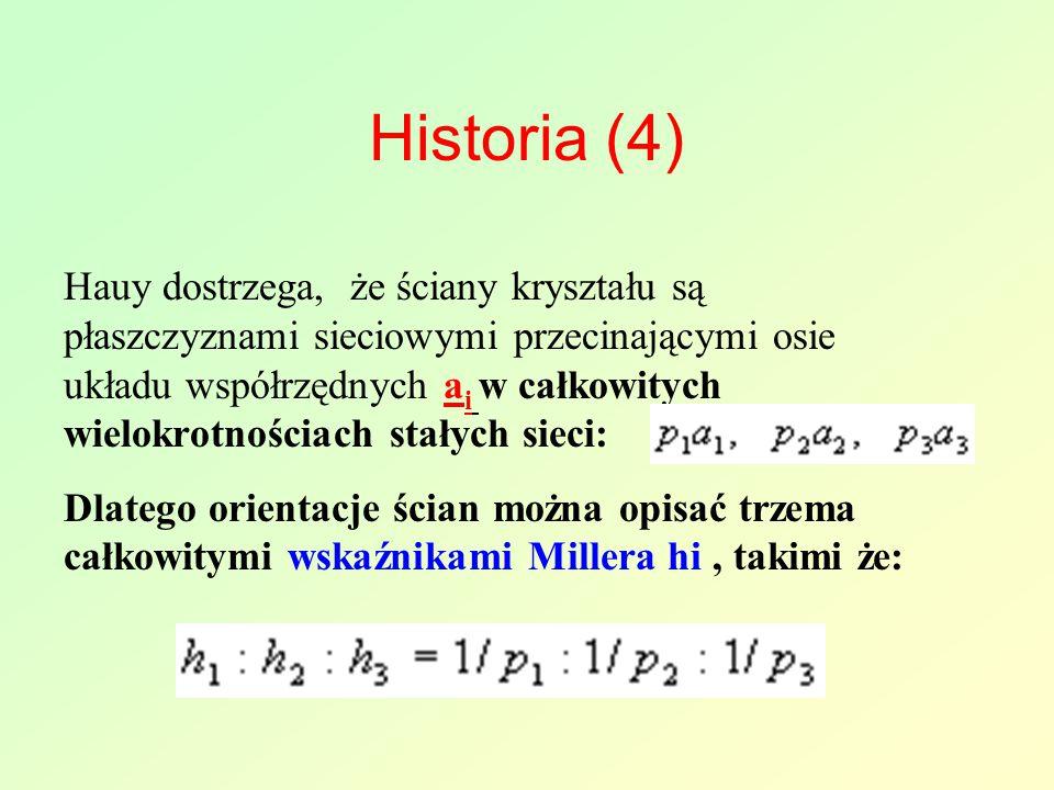 Historia (4) Hauy dostrzega, że ściany kryształu są płaszczyznami sieciowymi przecinającymi osie układu współrzędnych a i w całkowitych wielokrotnościach stałych sieci: Dlatego orientacje ścian można opisać trzema całkowitymi wskaźnikami Millera hi, takimi że: