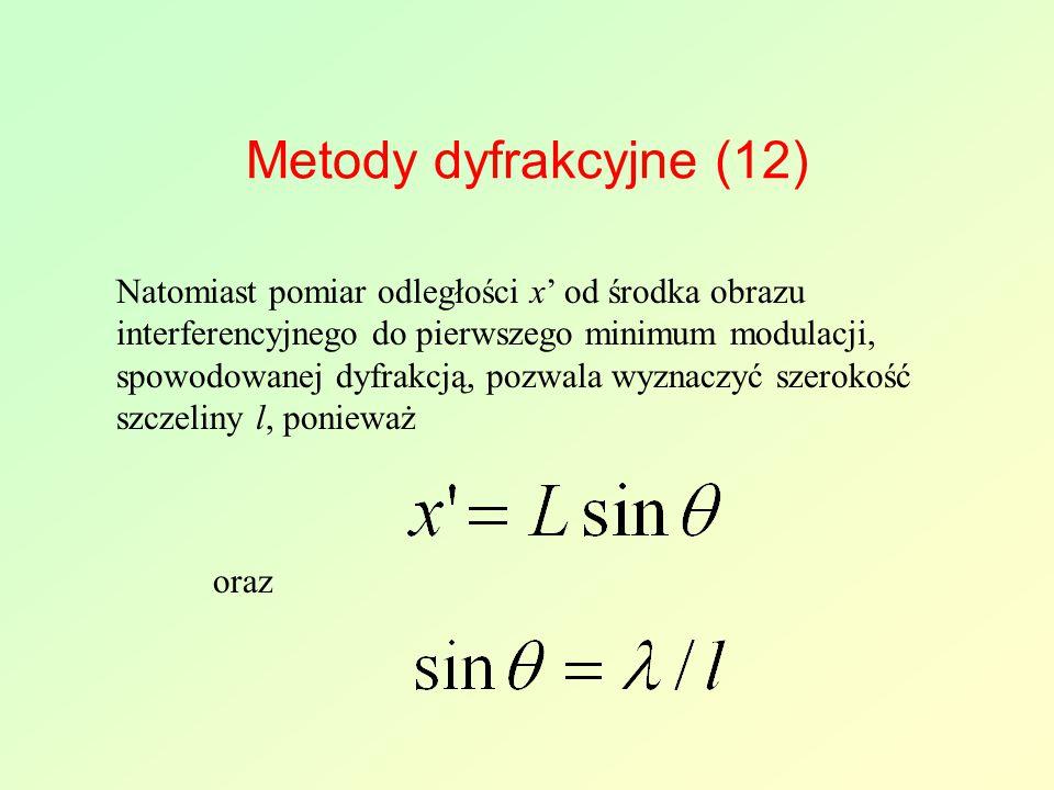 Metody dyfrakcyjne (12) Natomiast pomiar odległości x' od środka obrazu interferencyjnego do pierwszego minimum modulacji, spowodowanej dyfrakcją, pozwala wyznaczyć szerokość szczeliny l, ponieważ oraz