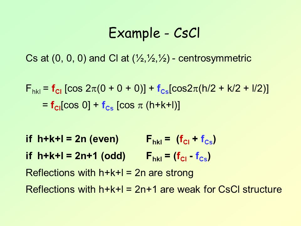 Example - CsCl Cs at (0, 0, 0) and Cl at (½,½,½) - centrosymmetric F hkl = f Cl [cos 2  (0 + 0 + 0)] + f Cs [cos2  (h/2 + k/2 + l/2)] = f Cl [cos 0] + f Cs [cos  (h+k+l)] if h+k+l = 2n (even) F hkl = (f Cl + f Cs ) if h+k+l = 2n+1 (odd)F hkl = (f Cl - f Cs ) Reflections with h+k+l = 2n are strong Reflections with h+k+l = 2n+1 are weak for CsCl structure
