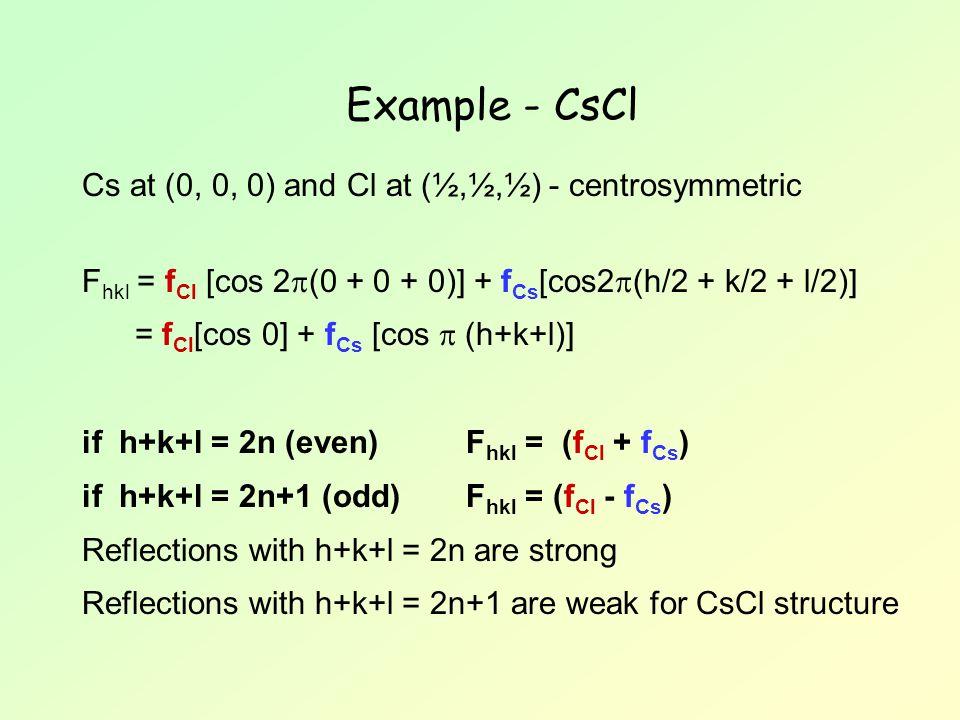 Example - CsCl Cs at (0, 0, 0) and Cl at (½,½,½) - centrosymmetric F hkl = f Cl [cos 2  (0 + 0 + 0)] + f Cs [cos2  (h/2 + k/2 + l/2)] = f Cl [cos 0]