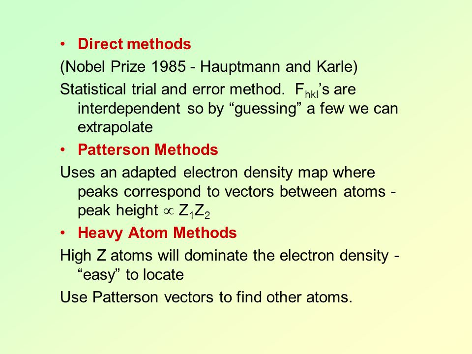 "Direct methods (Nobel Prize 1985 - Hauptmann and Karle) Statistical trial and error method. F hkl 's are interdependent so by ""guessing"" a few we can"