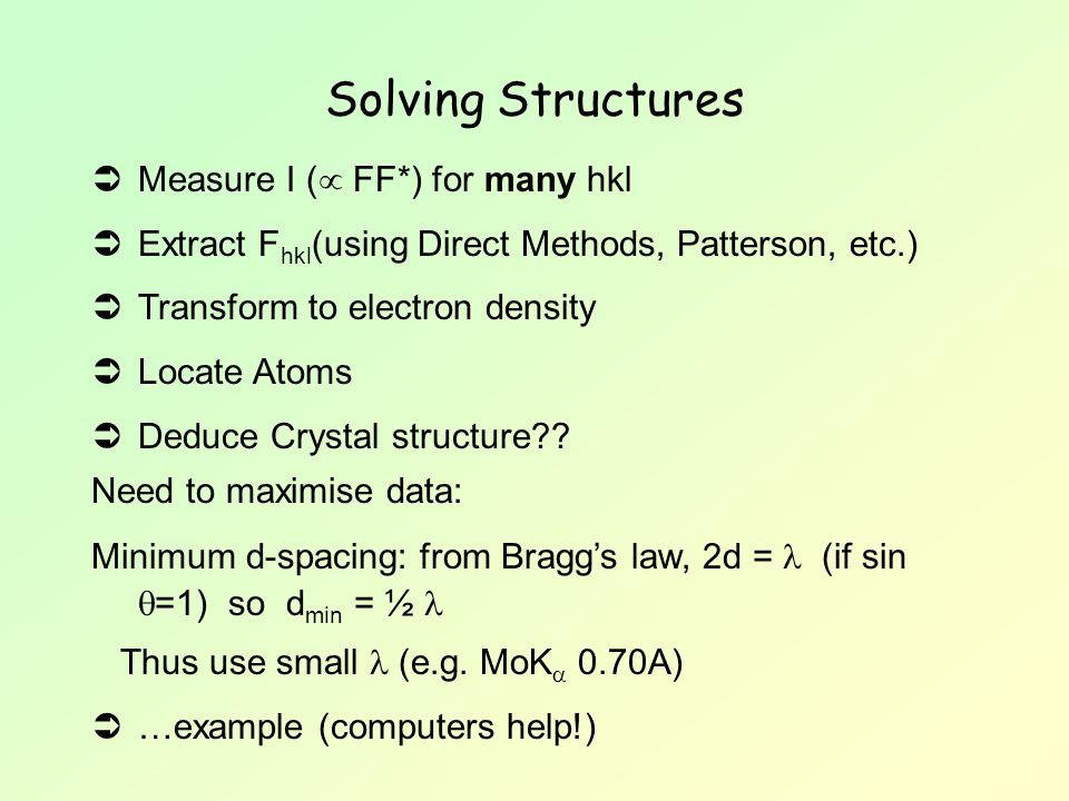 Solving Structures  Measure I (  FF*) for many hkl  Extract F hkl (using Direct Methods, Patterson, etc.)  Transform to electron density  Locate
