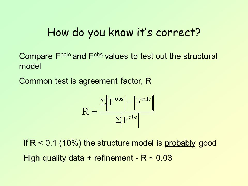 How do you know it's correct? Compare F calc and F obs values to test out the structural model Common test is agreement factor, R If R < 0.1 (10%) the
