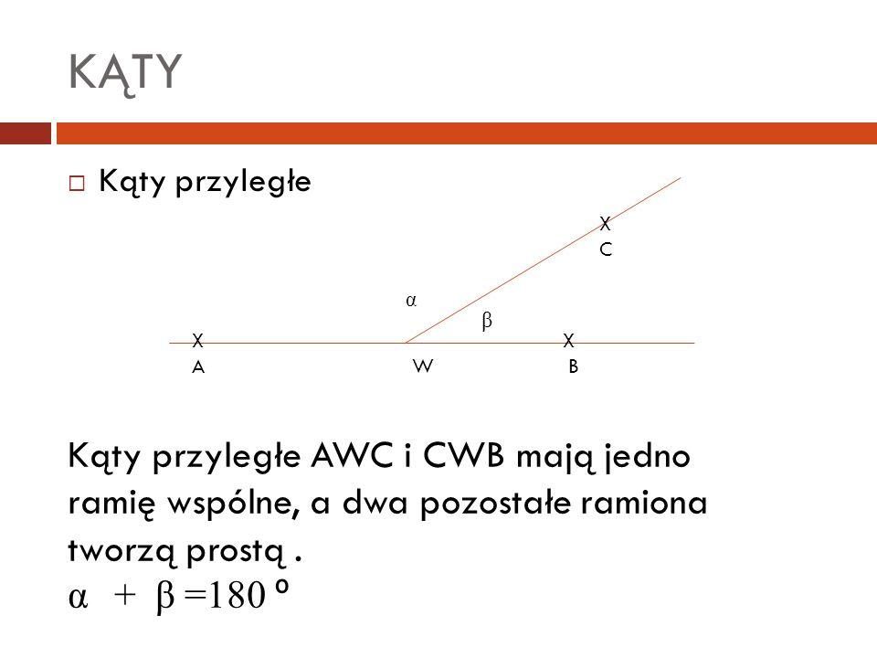 KĄTY  Kąty przyległe X A W B XCXC β α Kąty przyległe AWC i CWB mają jedno ramię wspólne, a dwa pozostałe ramiona tworzą prostą. α + β =180 º