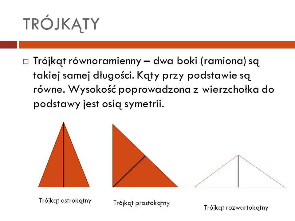 TRÓJKĄTY  Trójkąt równoramienny – dwa boki (ramiona) są takiej samej długości. Kąty przy podstawie są równe. Wysokość poprowadzona z wierzchołka do p